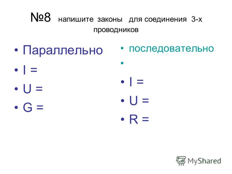 8 напишите законы для соединения 3-х проводников Параллельно I = U = G = последовательно I = U = R =