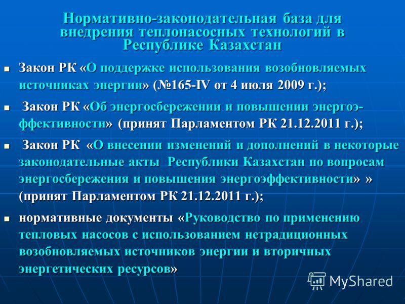 Нормативно-законодательная база для внедрения теплонасосных технологий в Республике Казахстан Закон РК «О поддержке использования возобновляемых источниках энергии» (165-IV от 4 июля 2009 г.); Закон РК «О поддержке использования возобновляемых источн