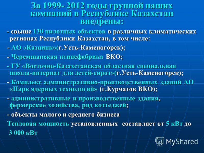 За 1999- 2012 годы группой наших компаний в Республике Казахстан внедрены: - свыше 130 пилотных объектов в различных климатических регионах Республики Казахстан, в том числе: - свыше 130 пилотных объектов в различных климатических регионах Республики