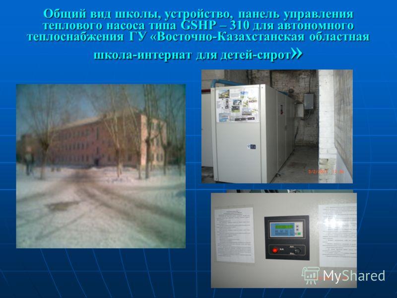 Общий вид школы, устройство, панель управления теплового насоса типа GSHP – 310 для автономного теплоснабжения ГУ «Восточно-Казахстанская областная школа-интернат для детей-сирот »