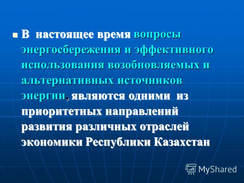 В настоящее время вопросы энергосбережения и эффективного использования возобновляемых и альтернативных источников энергии, являются одними из приоритетных направлений развития различных отраслей экономики Республики Казахстан В настоящее время вопро