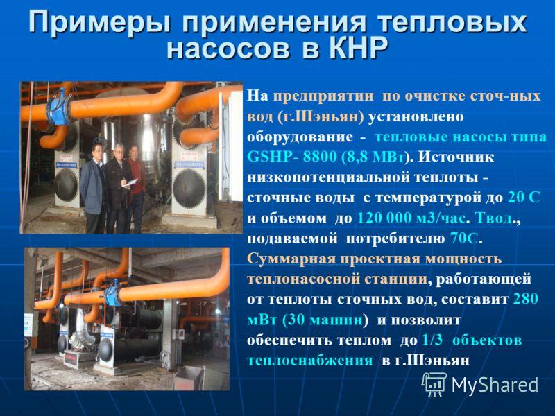 Примеры применения тепловых насосов в КНР На предприятии по очистке сточ-ных вод (г.Шэньян) установлено оборудование - тепловые насосы типа GSHP- 8800 (8,8 МВт). Источник низкопотенциальной теплоты - сточные воды с температурой до 20 С и объемом до 1