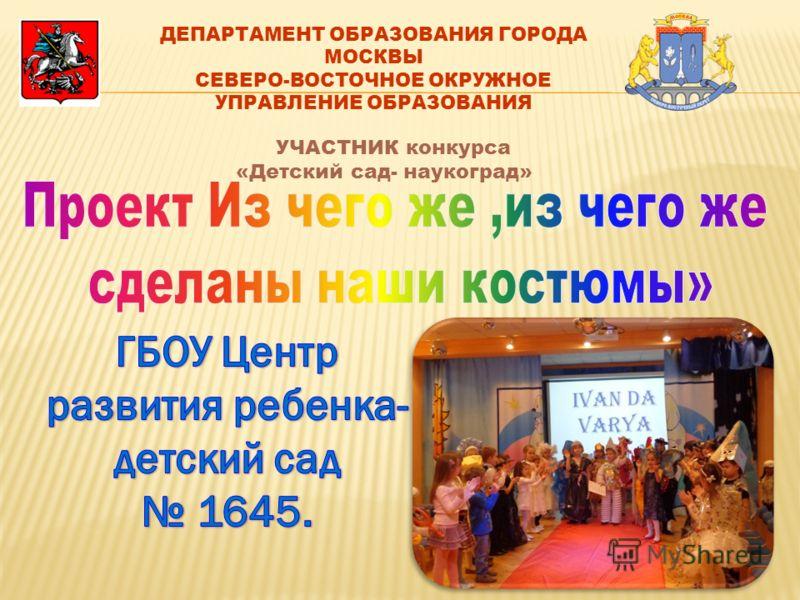 ДЕПАРТАМЕНТ ОБРАЗОВАНИЯ ГОРОДА МОСКВЫ СЕВЕРО-ВОСТОЧНОЕ ОКРУЖНОЕ УПРАВЛЕНИЕ ОБРАЗОВАНИЯ УЧАСТНИК конкурса «Детский сад- наукоград»