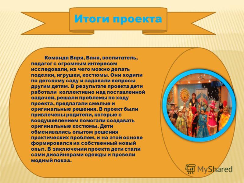 Итоги проекта Команда Варя, Ваня, воспитатель, педагог с огромным интересом исследовали, из чего можно делать поделки, игрушки, костюмы. Они ходили по детскому саду и задавали вопросы другим детям. В результате проекта дети работали коллективно над п