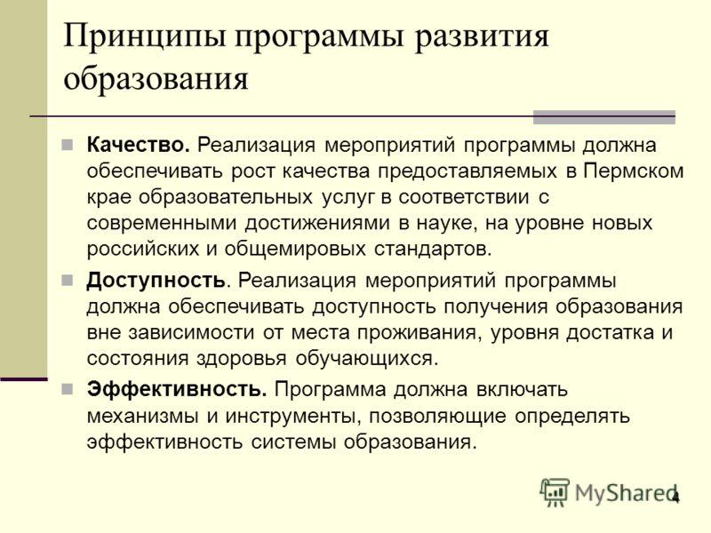 4 Принципы программы развития образования Качество. Реализация мероприятий программы должна обеспечивать рост качества предоставляемых в Пермском крае образовательных услуг в соответствии с современными достижениями в науке, на уровне новых российски