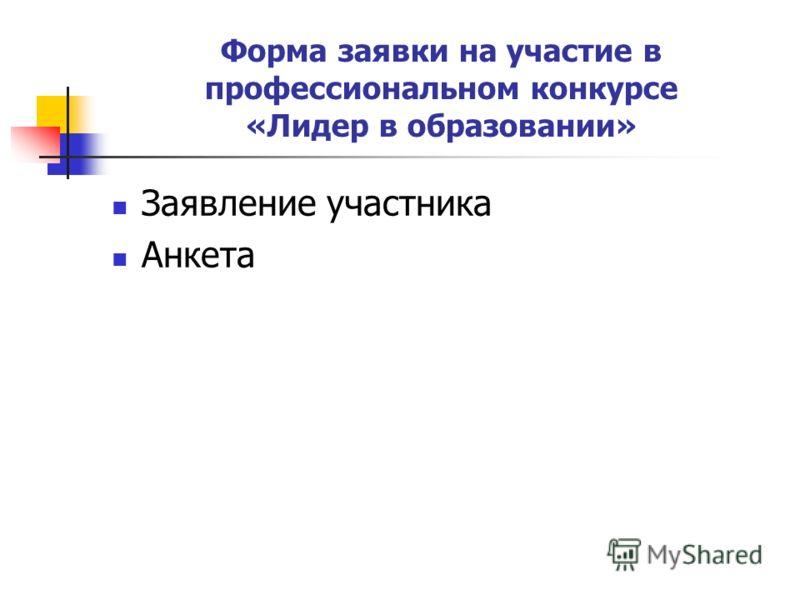 Форма заявки на участие в профессиональном конкурсе «Лидер в образовании» Заявление участника Анкета