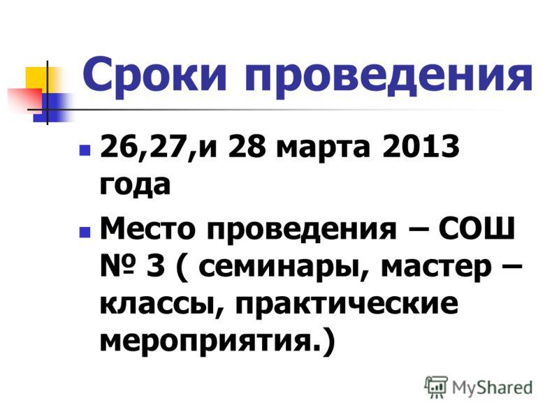 Сроки проведения 26,27,и 28 марта 2013 года Место проведения – СОШ 3 ( семинары, мастер – классы, практические мероприятия.)