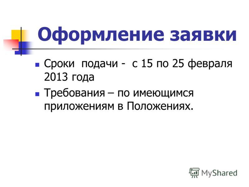 Оформление заявки Сроки подачи - с 15 по 25 февраля 2013 года Требования – по имеющимся приложениям в Положениях.