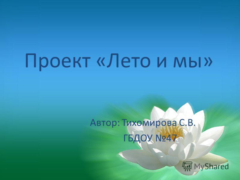 Проект «Лето и мы» Автор: Тихомирова С.В. ГБДОУ 47