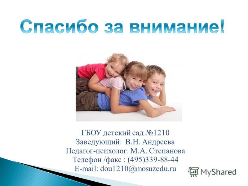 ГБОУ детский сад 1210 Заведующий: В.Н. Андреева Педагог-психолог: М.А. Степанова Телефон /факс : (495)339-88-44 E-mail: dou1210@mosuzedu.ru