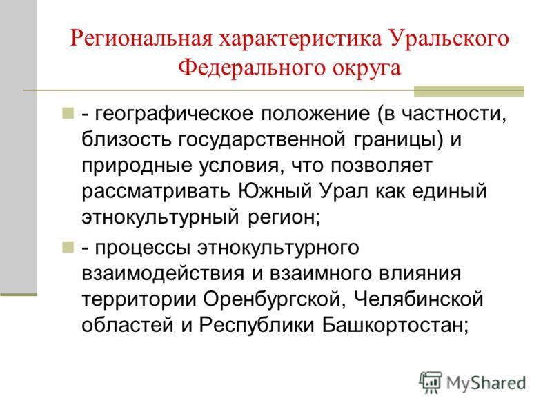Региональная характеристика Уральского Федерального округа - географическое положение (в частности, близость государственной границы) и природные условия, что позволяет рассматривать Южный Урал как единый этнокультурный регион; - процессы этнокультур