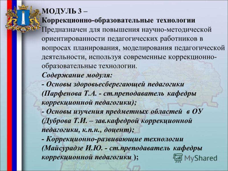 МОДУЛЬ 3 – Коррекционно-образовательные технологии Предназначен для повышения научно-методической ориентированности педагогических работников в вопросах планирования, моделирования педагогической деятельности, используя современные коррекционно- обра