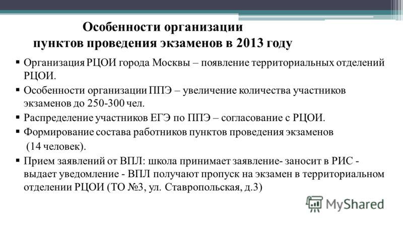 Особенности организации пунктов проведения экзаменов в 2013 году Организация РЦОИ города Москвы – появление территориальных отделений РЦОИ. Особенности организации ППЭ – увеличение количества участников экзаменов до 250-300 чел. Распределение участни