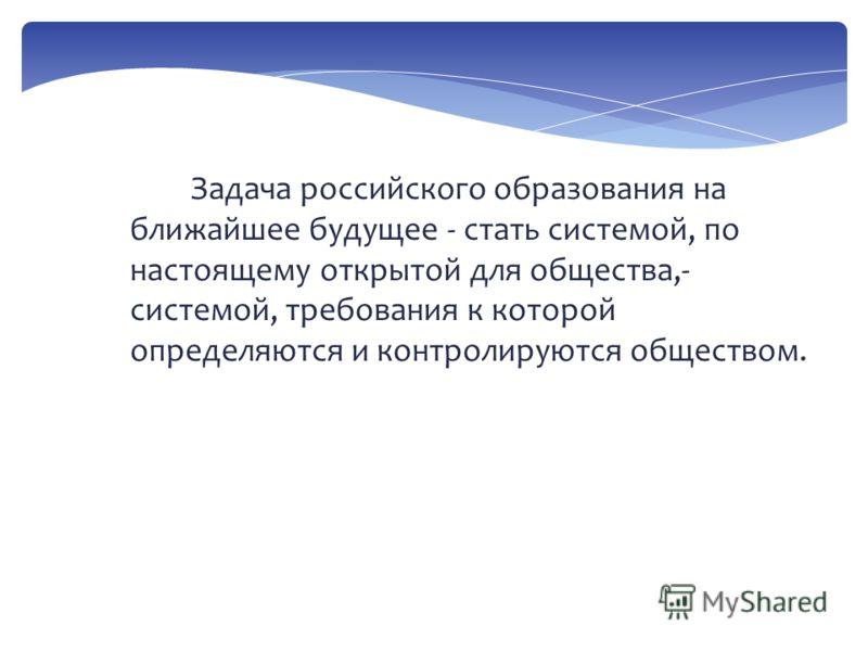 Задача российского образования на ближайшее будущее - стать системой, по настоящему открытой для общества,- системой, требования к которой определяются и контролируются обществом.