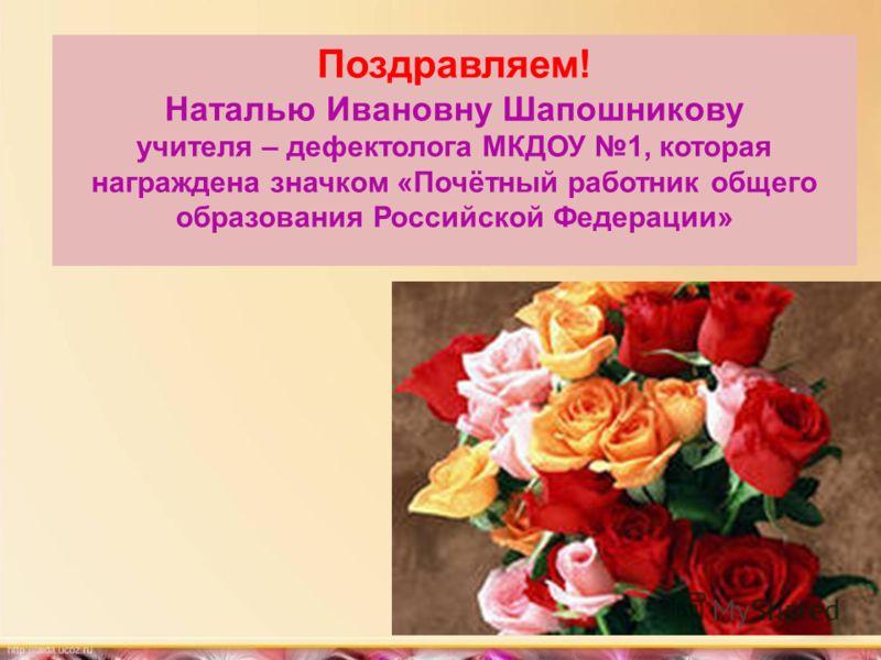 Поздравляем! Наталью Ивановну Шапошникову учителя – дефектолога МКДОУ 1, которая награждена значком «Почётный работник общего образования Российской Федерации»