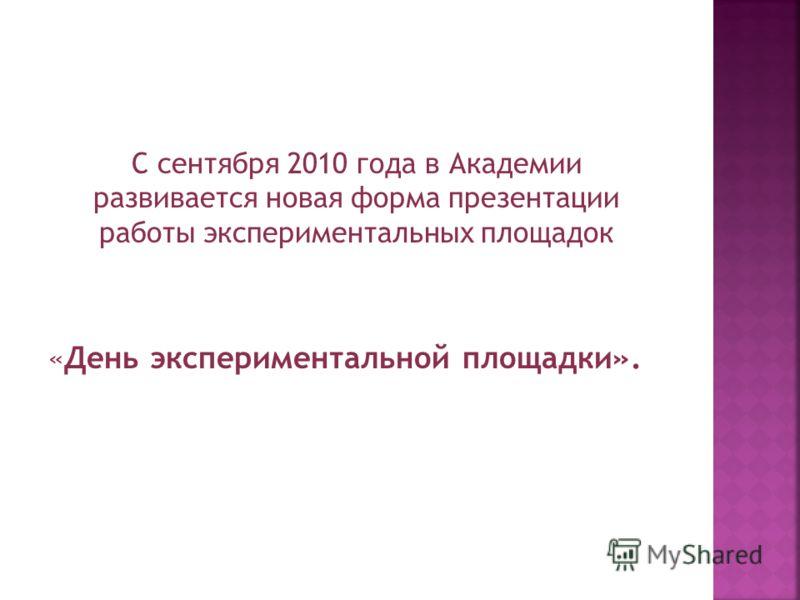 С сентября 2010 года в Академии развивается новая форма презентации работы экспериментальных площадок «День экспериментальной площадки».