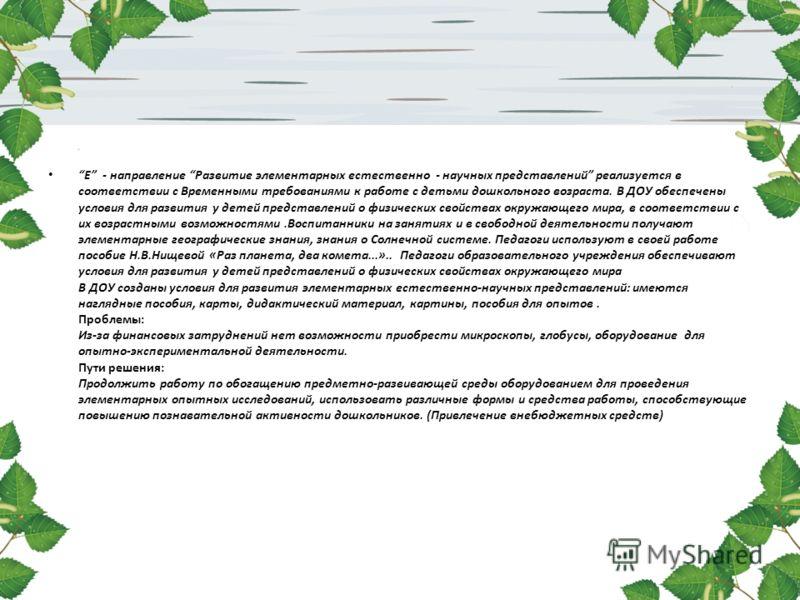 Е - направление Развитие элементарных естественно - научных представлений реализуется в соответствии с Временными требованиями к работе с детьми дошкольного возраста. В ДОУ обеспечены условия для развития у детей представлений о физических свойствах