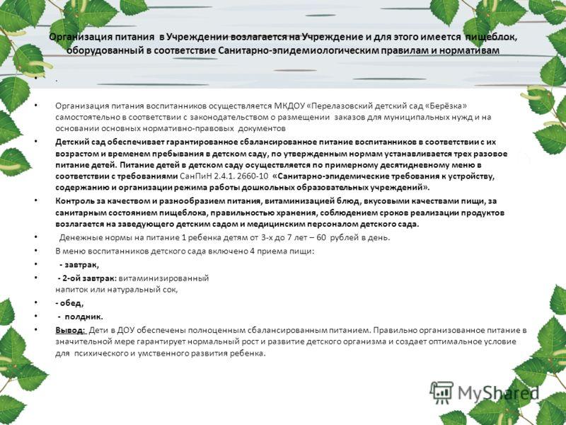 Организация питания в Учреждении возлагается на Учреждение и для этого имеется пищеблок, оборудованный в соответствие Санитарно-эпидемиологическим правилам и нормативам. Организация питания воспитанников осуществляется МКДОУ «Перелазовский детский са