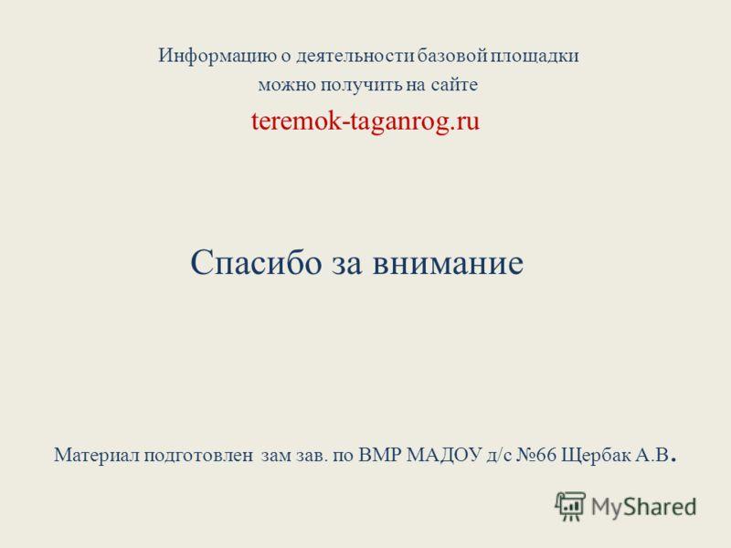 Информацию о деятельности базовой площадки можно получить на сайте teremok-taganrog.ru Спасибо за внимание Материал подготовлен зам зав. по ВМР МАДОУ д/с 66 Щербак А.В.