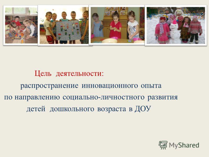 Цель деятельности: распространение инновационного опыта по направлению социально-личностного развития детей дошкольного возраста в ДОУ