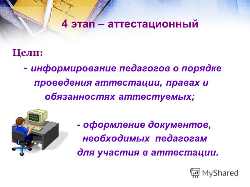 4 этап – аттестационный Цели: - информирование педагогов о порядке проведения аттестации, правах и обязанностях аттестуемых; - оформление документов,