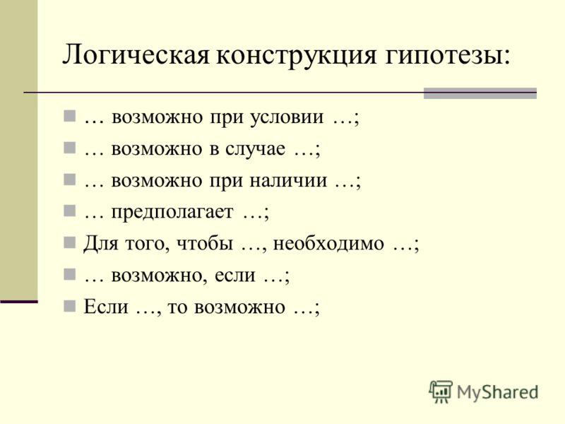 Логическая конструкция гипотезы: … возможно при условии …; … возможно в случае …; … возможно при наличии …; … предполагает …; Для того, чтобы …, необходимо …; … возможно, если …; Если …, то возможно …;