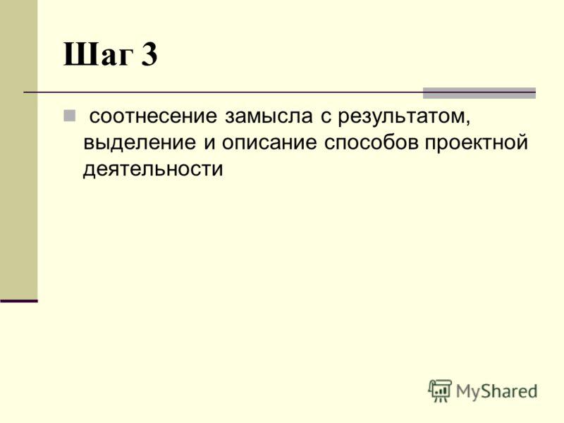 Шаг 3 соотнесение замысла с результатом, выделение и описание способов проектной деятельности