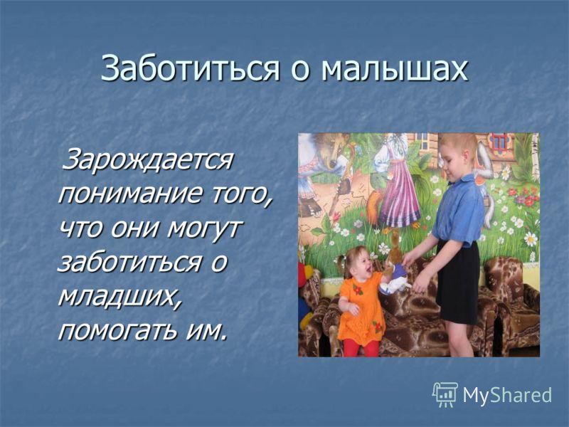Заботиться о малышах Зарождается понимание того, что они могут заботиться о младших, помогать им. Зарождается понимание того, что они могут заботиться о младших, помогать им.