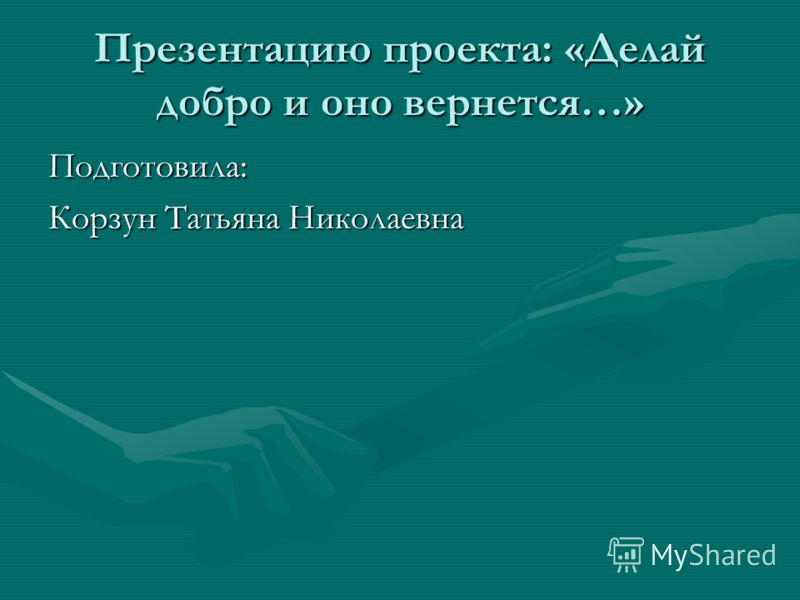 Презентацию проекта: «Делай добро и оно вернется…» Подготовила: Корзун Татьяна Николаевна