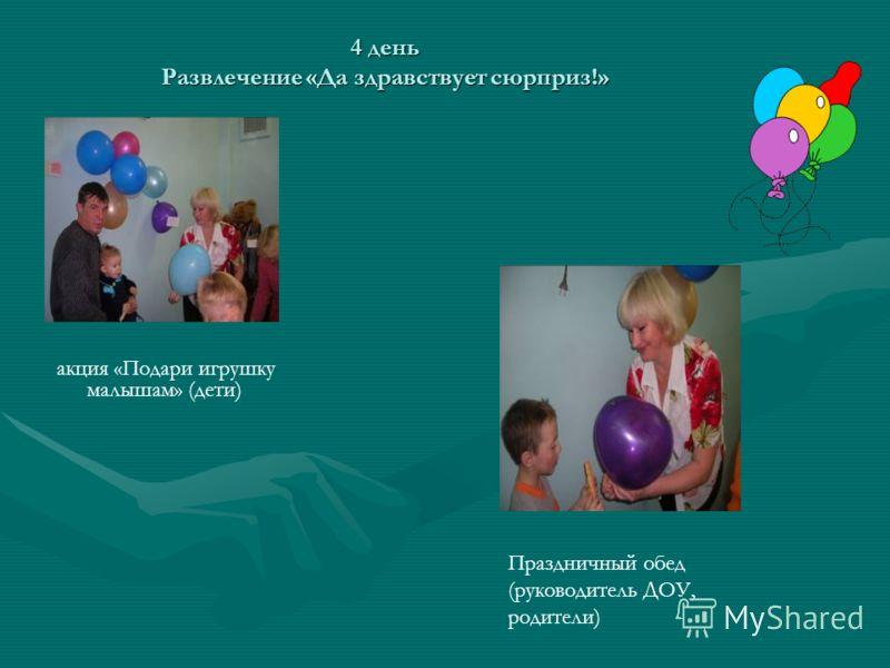 акция «Подари игрушку малышам» (дети) 4 день Развлечение «Да здравствует сюрприз!» Праздничный обед (руководитель ДОУ, родители)