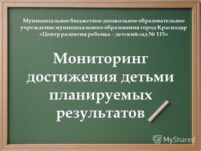 Мониторинг достижения детьми планируемых результатов Муниципальное бюджетное дошкольное образовательное учреждение муниципального образования город Краснодар «Центр развития ребенка – детский сад 115»