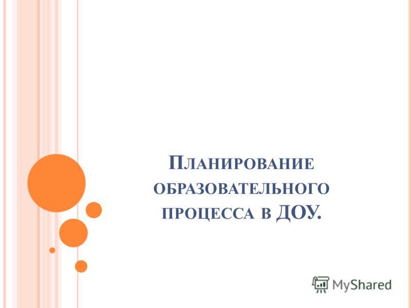 П ЛАНИРОВАНИЕ ОБРАЗОВАТЕЛЬНОГО ПРОЦЕССА В ДОУ.