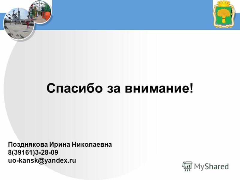 Спасибо за внимание! Позднякова Ирина Николаевна 8(39161)3-28-09 uo-kansk@yandex.ru