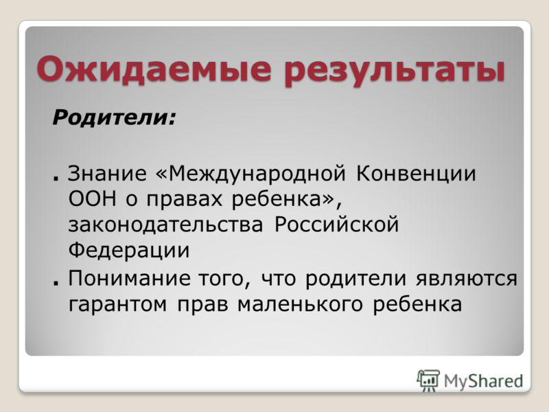 Ожидаемые результаты Родители:. Знание «Международной Конвенции ООН о правах ребенка», законодательства Российской Федерации. Понимание того, что родители являются гарантом прав маленького ребенка
