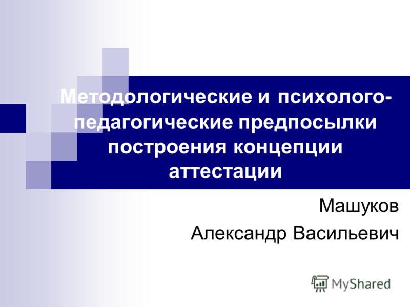 Методологические и психолого- педагогические предпосылки построения концепции аттестации Машуков Александр Васильевич
