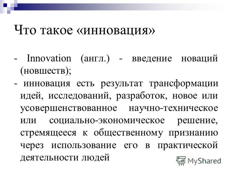 Что такое «инновация» - Innovation (англ.) - введение новаций (новшеств); - инновация есть результат трансформации идей, исследований, разработок, новое или усовершенствованное научно-техническое или социально-экономическое решение, стремящееся к общ