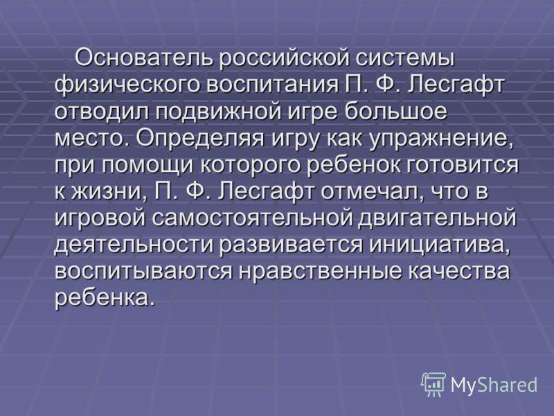 Основатель российской системы физического воспитания П. Ф. Лесгафт отводил подвижной игре большое место. Определяя игру как упражнение, при помощи которого ребенок готовится к жизни, П. Ф. Лесгафт отмечал, что в игровой самостоятельной двигательной д