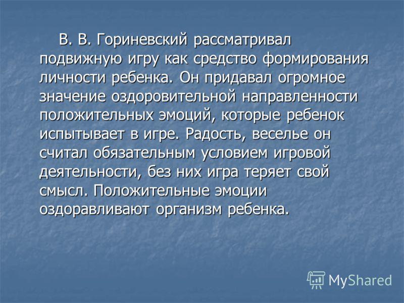 В. В. Гориневский рассматривал подвижную игру как средство формирования личности ребенка. Он придавал огромное значение оздоровительной направленности положительных эмоций, которые ребенок испытывает в игре. Радость, веселье он считал обязательным ус