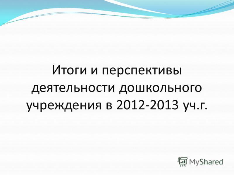 Итоги и перспективы деятельности дошкольного учреждения в 2012-2013 уч.г.