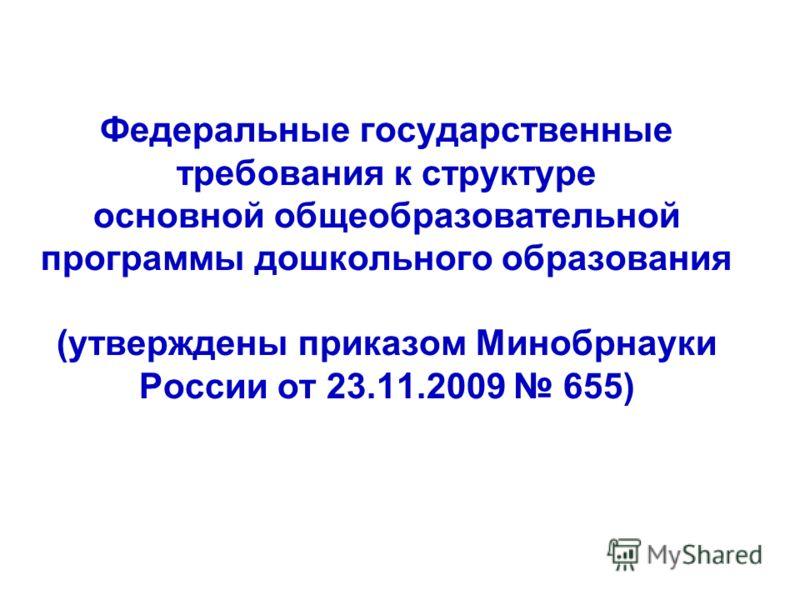 Федеральные государственные требования к структуре основной общеобразовательной программы дошкольного образования (утверждены приказом Минобрнауки России от 23.11.2009 655)