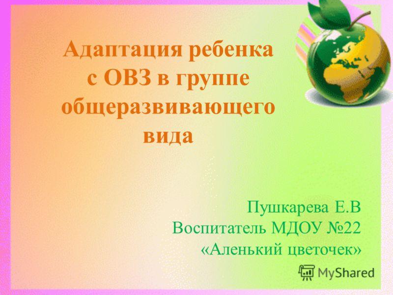 Адаптация ребенка с ОВЗ в группе общеразвивающего вида Пушкарева Е.В Воспитатель МДОУ 22 «Аленький цветочек»