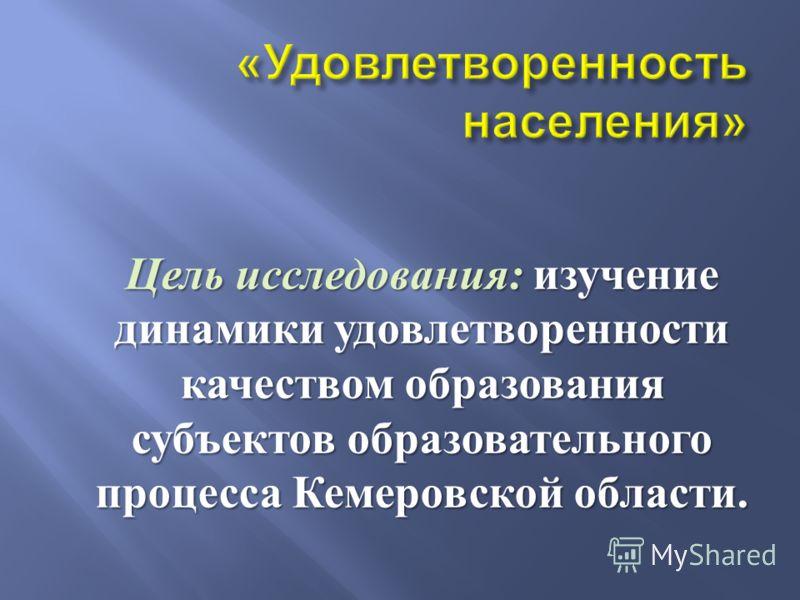 Цель исследования : изучение динамики удовлетворенности качеством образования субъектов образовательного процесса Кемеровской области.
