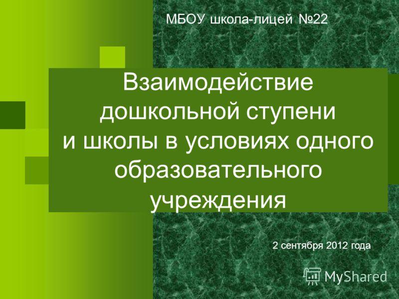 Взаимодействие дошкольной ступени и школы в условиях одного образовательного учреждения МБОУ школа-лицей 22 2 сентября 2012 года