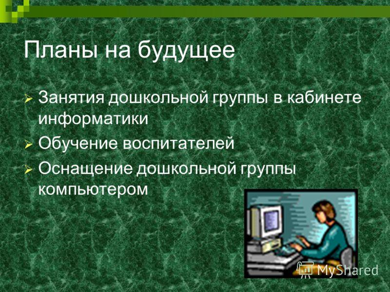 Планы на будущее Занятия дошкольной группы в кабинете информатики Обучение воспитателей Оснащение дошкольной группы компьютером