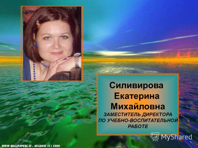 Силивирова Екатерина Михайловна ЗАМЕСТИТЕЛЬ ДИРЕКТОРА ПО УЧЕБНО-ВОСПИТАТЕЛЬНОЙ РАБОТЕ