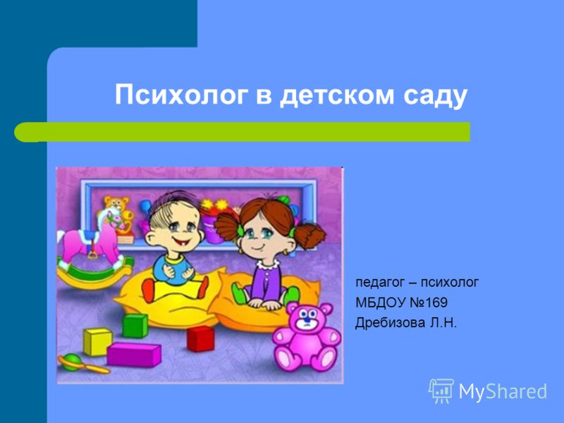 Психолог в детском саду педагог – психолог МБДОУ 169 Дребизова Л.Н.