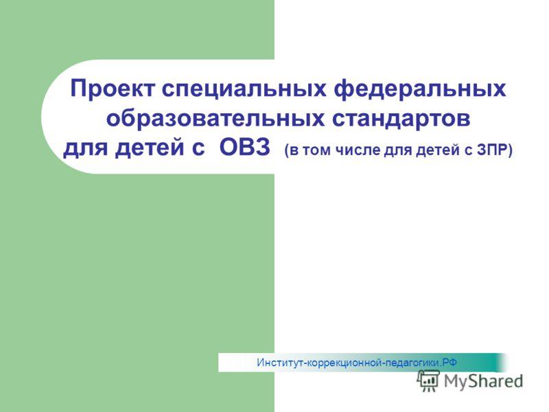 Проект специальных федеральных образовательных стандартов для детей с ОВЗ (в том числе для детей с ЗПР) Институт-коррекционной-педагогики.РФ