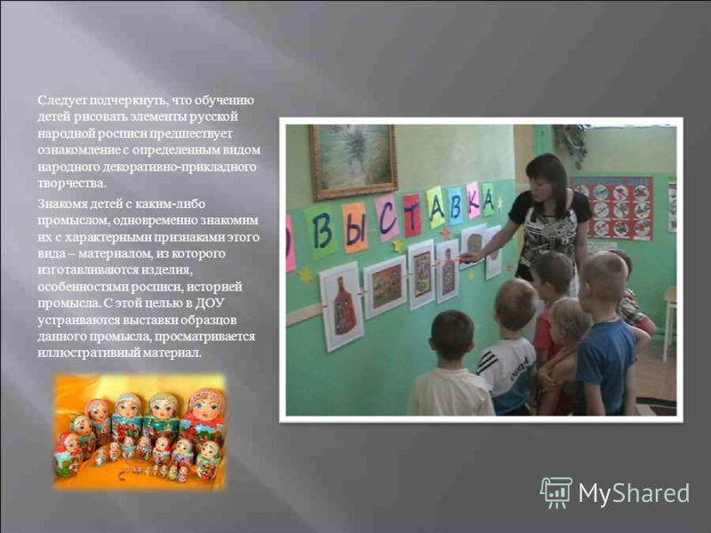 Следует подчеркнуть, что обучению детей рисовать элементы русской народной росписи предшествует ознакомление с определенным видом народного декоративно-прикладного творчества. Знакомя детей с каким-либо промыслом, одновременно знакомим их с характерн
