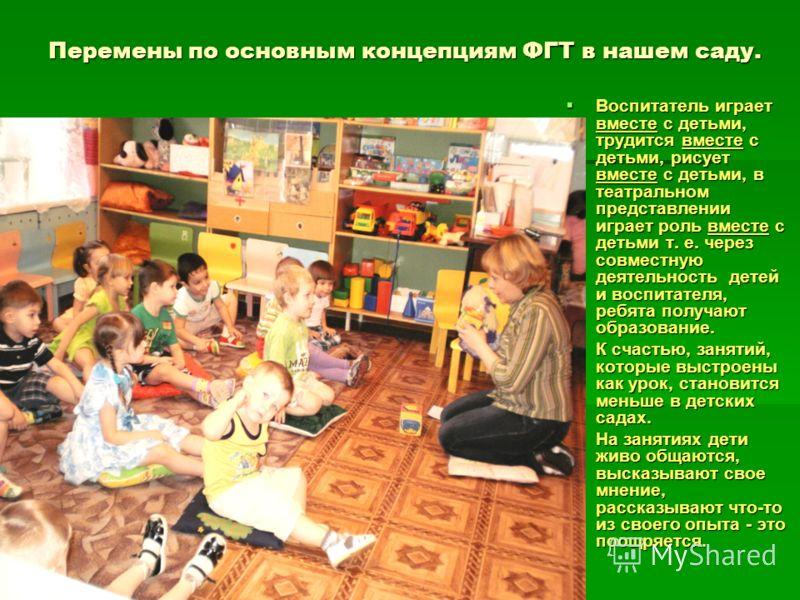 Перемены по основным концепциям ФГТ в нашем саду. Воспитатель играет вместе с детьми, трудится вместе с детьми, рисует вместе с детьми, в театральном представлении играет роль вместе с детьми т. е. через совместную деятельность детей и воспитателя, р