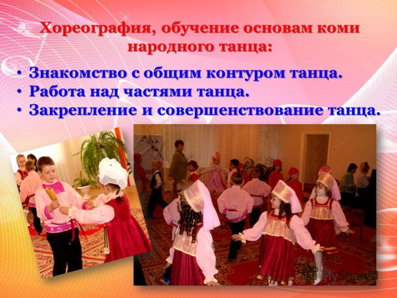 Хореография, обучение основам коми народного танца: Знакомство с общим контуром танца. Знакомство с общим контуром танца. Работа над частями танца. Работа над частями танца. Закрепление и совершенствование танца. Закрепление и совершенствование танца